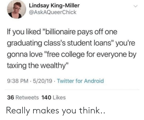 """lindsay: Lindsay King-Miller  @AskAQueerChick  If you liked """"billionaire pays off one  graduating class's student loans"""" you're  gonna love """"free college for everyone by  taxing the wealthy""""  9:38 PM 5/20/19 Twitter for Android  36 Retweets 140 Likes Really makes you think.."""
