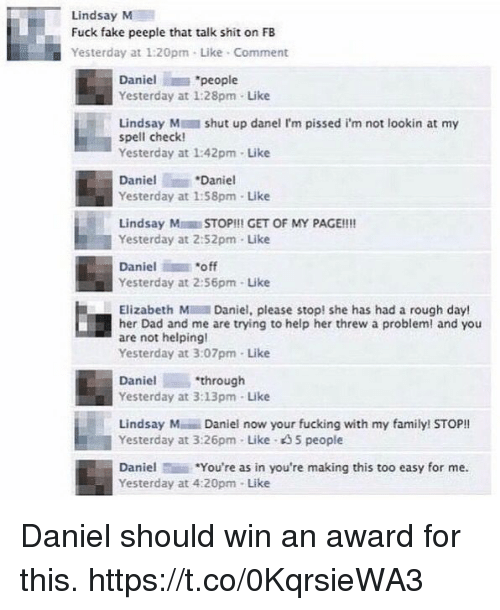 """Not Helping: Lindsay M  Fuck fake peeple that talk shit on FB  Yesterday at 1:20pm . Like-Comment  Daniel """"people  Yesterday at 1:28pm- Like  Lindsay M shut up danel I'm pissed i'm not lookin at my  spell check  Yesterday at 1:42pm- Like  Daniel  Daniel  Yesterday at 1:58pm-Like  Lindsay MSTOP!!! GET OF MY PAGE!!!  Yesterday at 2:52pm Like  Daniel """"off  Yesterday at 2:56pm- Like  Elizabeth Daniel, please stop! she has had a rough day!  her Dad and me are trying to help her threw a problem! and you  are not helping!  Yesterday at 3:07pm- Like  Danielthrough  Yesterday at 3:13pm Like  Lindsay M Daniel now your fucking with my family! STOP!!  Yesterday at 3:26pm Like 35 people  Daniel*You're as in you're making this too easy for me.  Yesterday at 4:20pm Like Daniel should win an award for this. https://t.co/0KqrsieWA3"""