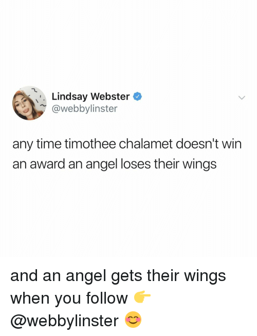 lindsay: Lindsay Webstero  @webbylinster  any time timothee chalamet doesn't wirn  an award an angel loses their wings and an angel gets their wings when you follow 👉 @webbylinster 😊