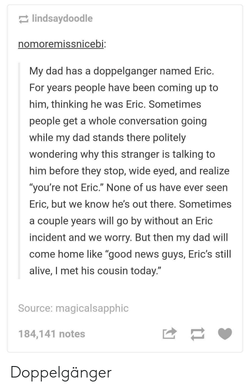 """Erics: lindsaydoodle  nomoremissnicebi:  My dad has a doppelganger named Eric.  For years people have been coming up to  him, thinking he was Eric. Sometimes  people get a whole conversation going  while my dad stands there politely  wondering why this stranger is talking to  him before they stop, wide eyed, and realize  """"you're not Eric."""" None of us have ever seen  Eric, but we know he's out there. Sometimes  a couple years will go by without an Eric  incident and we worry. But then my dad will  come home like """"good news guys, Eric's still  alive, I met his cousin today.""""  Source: magicalsapphic  184,141 notes Doppelgänger"""