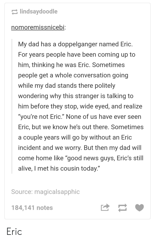 """Erics: lindsaydoodle  nomoremissnicebi:  My dad has a doppelganger named Eric.  For years people have been coming up to  him, thinking he was Eric. Sometimes  people get a whole conversation going  while my dad stands there politely  wondering why this stranger is talking to  him before they stop, wide eyed, and realize  """"you're not Eric."""" None of us have ever seen  Eric, but we know he's out there. Sometimes  a couple years will go by without an Eric  incident and we worry. But then my dad will  come home like """"good news guys, Eric's still  alive, I met his cousin today.""""  Source: magicalsapphic  184,141 notes Eric"""