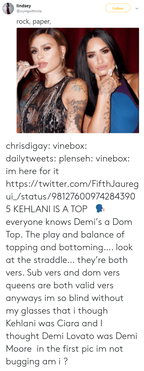 Bottoming: lindsey  @cryingwithmila  Follow  rock, paper, chrisdigay:  vinebox:  dailytweets:  plenseh:  vinebox:     im here for it   https://twitter.com/FifthJauregui_/status/981276009742843905 KEHLANI IS A TOP   🗣    everyone knows Demi's a Dom Top.    The play and balance of topping and bottoming…. look at the straddle… they're both vers. Sub vers and dom vers queens are both valid vers  anyways im so blind without my glasses that i though Kehlani was Ciara and I thought Demi Lovato was Demi Moore  in the first pic im not bugging am i ?