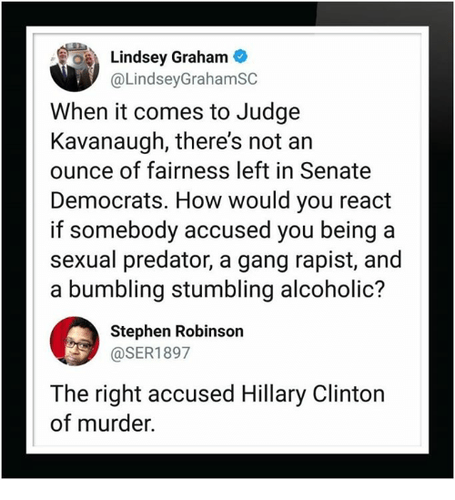 stumbling: Lindsey Graham  @LindseyGrahamSC  When it comes to Judge  Kavanaugh, there's not an  ounce of fairness left in Senate  Democrats. How would you react  if somebody accused you being a  sexual predator, a gang rapist, and  a bumbling stumbling alcoholic?  Stephen Robinson  @SER1897  The right accused Hillary Clinton  of murder.