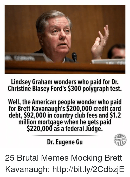 Fords: Lindsey Graham wonders who paid for Dr.  Christine Blasey Ford's $300 polygraph test.  Well, the American people wonder who paid  for Brett Kavanaugh's $200,000 credit card  debt, $92,000 in country club fees and $1.2  million mortgage when he qets paid  $220,000 as a federal Judge.  Dr. Eugene Gu  Other98 25 Brutal Memes Mocking Brett Kavanaugh: http://bit.ly/2CdbzjE