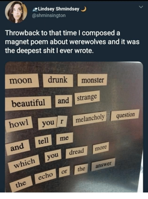 Beautiful, Drunk, and Monster: Lindsey Shmindsey .  @shminsington  Throwback to that time I composed a  magnet poem about werewolves and it was  the deepest shit I ever wrote.  moon drunk monster  beautiful and strange  howl you r melancholyquestion  and tell me  whichyoudread more  echo or the answer