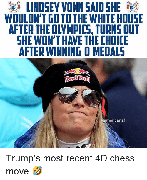 Memes, White House, and Chess: LINDSEY VONN SAID SHE  WOULDN'T GO TO THE WHITE HOUSE  AFTER THE OLYMPICS, TURNS OUT  SHE WON'T HAVE THE CHOICE  AFTER WINNING O MEDALS  ed Bull  americana Trump's most recent 4D chess move 🤣