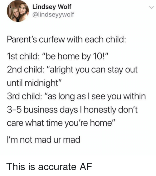 "Af, Memes, and Parents: Lindsey Wolf  @lindseyywolf  Parent's curfew with each child:  1st child: ""be home by 10!""  2nd child: ""alright you can stay out  until midnight""  3rd child: ""as long as l see you within  3-5 business days l honestly don't  care what time you're home""  I'm not mad ur mad This is accurate AF"