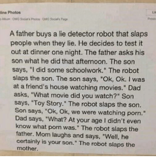 """lie detector: line Photos  A father buys a lie detector robot that slaps  people when they lie. He decides to test it  out at dinner one night. The father asks his  son what he did that afternoon. The son  says, """"I did some schoolwork."""" The robot  slaps the son. The son says, """"Ok, Ok. I was  at a friend's house watching movies."""" Dad  asks, """"What movie did you watch?"""" Son  says, """"Toy Story."""" The robot slaps the son.  Son says, """"Ok, Ok, we were watching porn.""""  Dad says, """"What? At your age I didn't even  know what porn was."""" The robot slaps the  father. Mom laughs and says, """"Well, he  certainly is your son."""" The robot slaps the  mother."""
