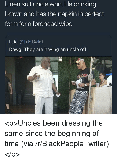 Blackpeopletwitter, Drinking, and Time: Linen suit uncle won. He drinking  brown and has the napkin in perfect  form for a forehead wipe  L.A. @LdotAdot  Dawg. They are having an uncle off. <p>Uncles been dressing the same since the beginning of time (via /r/BlackPeopleTwitter)</p>