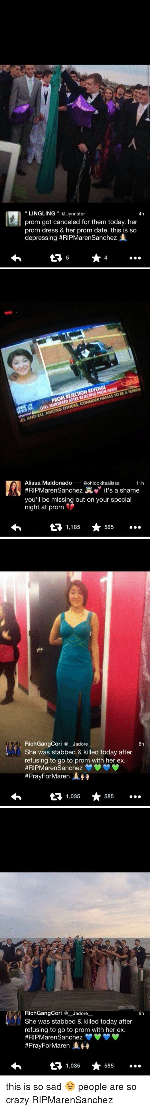 Rich Gang: LINGLING  a lynnster  4h  prom got canceled for them today. her  prom dress & her prom date. this is so  depressing #RIPMarenSanchez  X   REVENGE  BEATERROR  PROM REJECTION HAMAS TO CONSIDER GIRL OTHERS, KEL AND EU, AMONG Alissa Maldonado  @ohlookitsalissa  11h  ens  it's a shame  you'll be missing out on your special  night at prom  1,185  565   Rich Gang Cori Jadore  8h  She was stabbed & killed today after  refusing to go to prom with her ex.  #RIP Maren Sanchez  #Pray ForMaren  ERH  1,035  585   Rich GangCor  Jadore  8h  She was stabbed & killed today after  refusing to go to prom with her ex.  #RIPMaren Sanchez  #Pray ForMaren  1,035  585 this is so sad 😔 people are so crazy RIPMarenSanchez