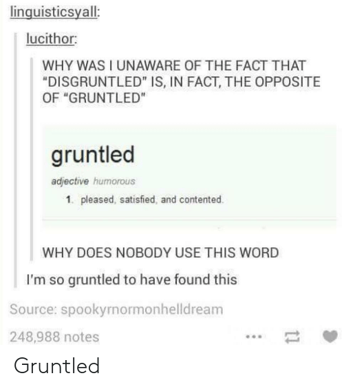 """humorous: linguisticsyall:  lucithor:  WHY WAS I UNAWARE OF THE FACT THAT  """"DISGRUNTLED"""" IS, IN FACT, THE OPPOSITE  OF """"GRUNTLED""""  gruntled  adjective humorous  1. pleased, satisfied, and contented.  WHY DOES NOBODY USE THIS WORD  I'm so gruntled to have found this  Source: spookyrnormonhelldream  248,988 notes Gruntled"""