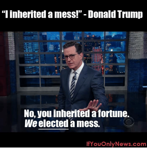 """Donald Trump, Memes, and Trump: """"linherited a mess!"""" Donald Trump  No, you inherited a fortune.  We elected a mess.  If You OnlyNews.com"""