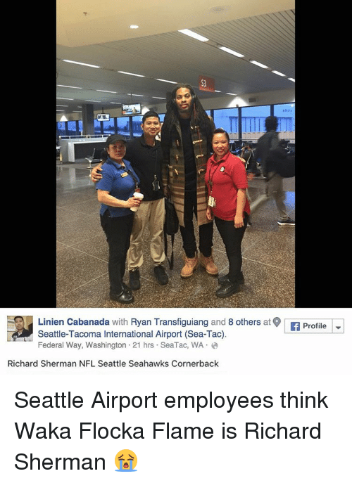 Sherman: Linien Cabanada with  Ryan Transfiguiang and  8 others  at lf Profile  Seattle-Tacoma International Airport (Sea-Tac)  Federal Way, Washington 21 hrs. Sea Tac, WA  Richard Sherman NFL Seattle Seahawks Cornerback Seattle Airport employees think Waka Flocka Flame is Richard Sherman 😭