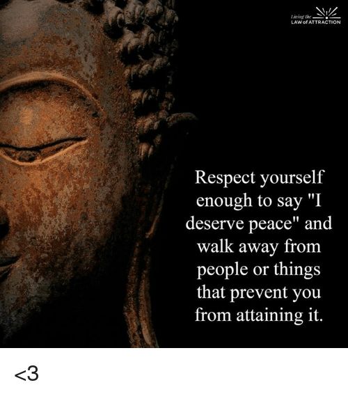 "memes: Lining the  LAW of ATTRACTION  Respect yourself  enough to say ""I  deserve peace"" and  walk away from  people or things  that prevent you  from attaining it. <3"