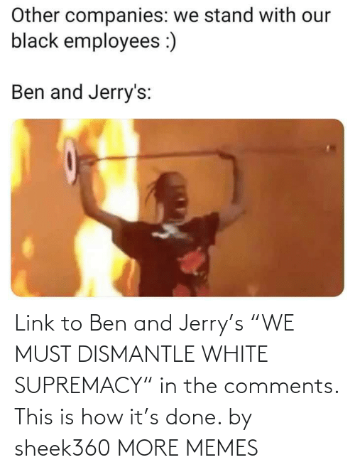 "ben: Link to Ben and Jerry's ""WE MUST DISMANTLE WHITE SUPREMACY"" in the comments. This is how it's done. by sheek360 MORE MEMES"