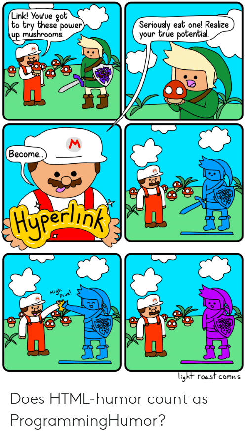 mushrooms: Link! You've oot  to try these power  up mushrooms  Seriously eat one! Realize)  your true potential  Become..  light roast comics Does HTML-humor count as ProgrammingHumor?