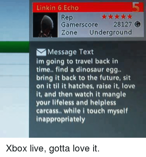 I Touched Myself: Linkin 6 Echo  Rep  Gamerscore 28127  Zone Underground  Message Text  im going to travel back in  time.. find a dinosaur egg.  bring it back to the future, sit  on it til it hatches, raise it, love  it, and then watch it mangle  your lifeless and helpless  carcass., while i touch myself  inappropriately Xbox live, gotta love it.