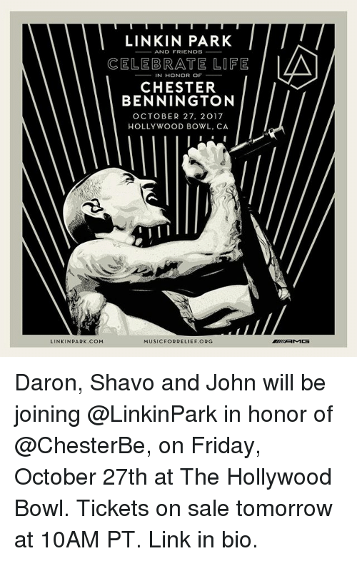tickets on sale: LINKIN PARK  CELEBRATE LIFE  IN HONOR OF  CHESTER  BENNINGTON  OCTOBER 27, 2017  HOLLYWOOD BOWL, CA  LINKINPARK.COM  MUSICFORRELIEF.ORG Daron, Shavo and John will be joining @LinkinPark in honor of @ChesterBe, on Friday, October 27th at The Hollywood Bowl. Tickets on sale tomorrow at 10AM PT. Link in bio.