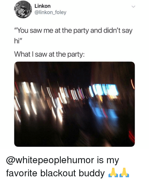 """blackout: Linkon  @linkon_foley  """"You saw me at the party and didn't say  hi""""  What I saw at the party: @whitepeoplehumor is my favorite blackout buddy 🙏🙏"""