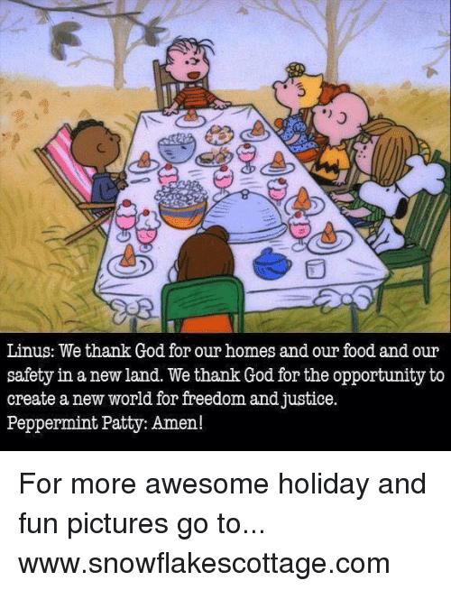 linus: Linus: We thank God for our homes and our food and our  safety in a new land. We thank God forthe opportunity to  create a new world for freedom and justice.  Peppermint Patty: Amen! For more awesome holiday and fun pictures go to... www.snowflakescottage.com