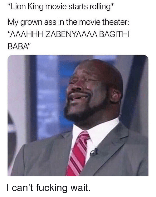 "Baba: *Lion King movie starts rolling*  My grown ass in the movie theater:  ""AAAHHH ZABENYAAAA BAGITHI  BABA"" I can't fucking wait."