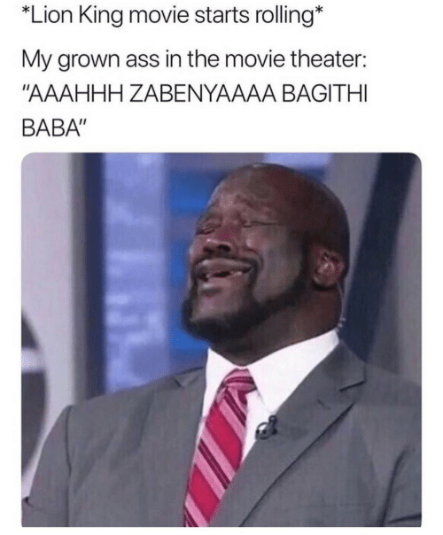 "Baba: Lion King movie starts rolling*  My grown ass in the movie theater:  ""AAAHHH ZABENYAAAA BAGITHI  BABA"""