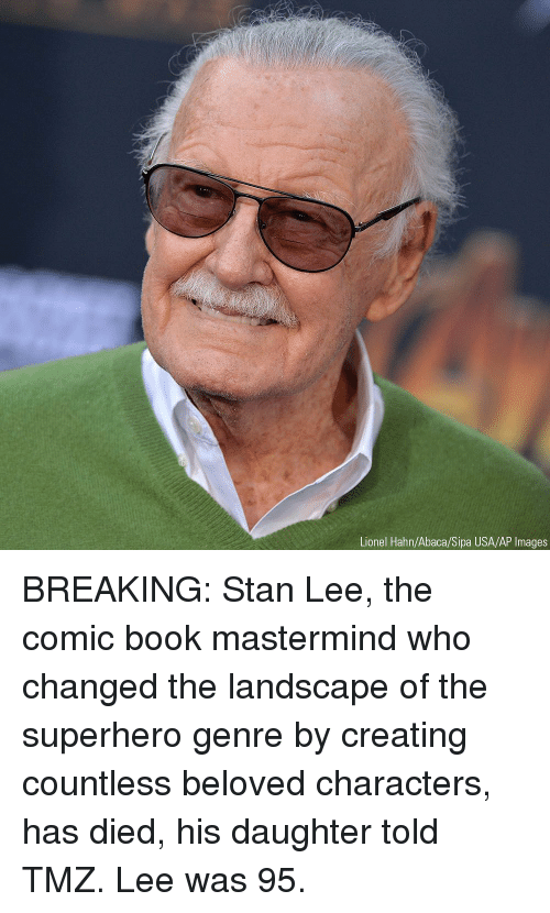 ap images: Lionel Hahn/Abaca/Sipa USA/AP Images BREAKING: Stan Lee, the comic book mastermind who changed the landscape of the superhero genre by creating countless beloved characters, has died, his daughter told TMZ. Lee was 95.