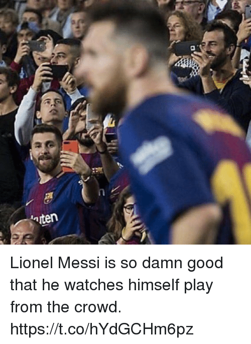 Soccer, Lionel Messi, and Good: Lionel Messi is so damn good that he watches himself play from the crowd. https://t.co/hYdGCHm6pz