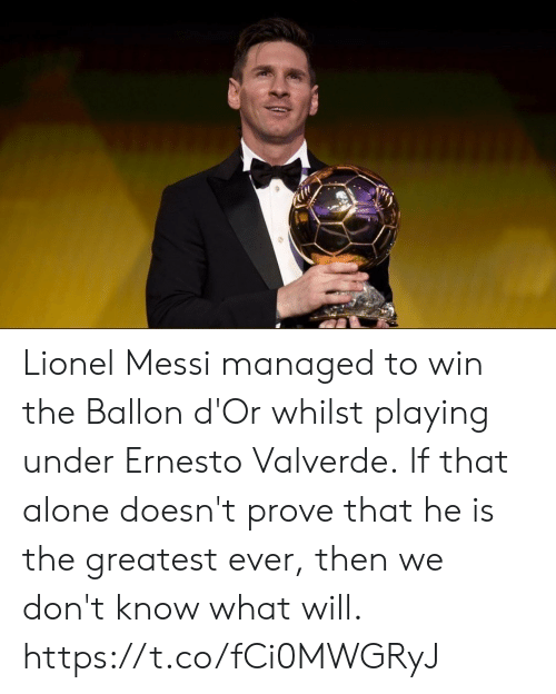 Messi: Lionel Messi managed to win the Ballon d'Or whilst playing under Ernesto Valverde.  If that alone doesn't prove that he is the greatest ever, then we don't know what will. https://t.co/fCi0MWGRyJ