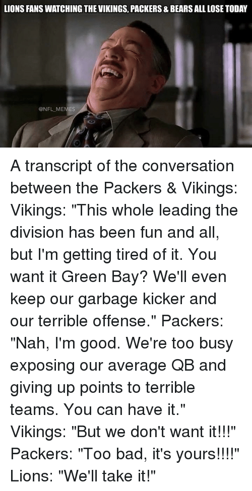 "Nfl, The Division, and Bear: LIONS FANS WATCHING THE VIKINGS, PACKERS & BEARS ALL LOSE TODAY  @NFL MEMES A transcript of the conversation between the Packers & Vikings:  Vikings: ""This whole leading the division has been fun and all, but I'm getting tired of it. You want it Green Bay? We'll even keep our garbage kicker and our terrible offense.""  Packers: ""Nah, I'm good. We're too busy exposing our average QB and giving up points to terrible teams. You can have it.""  Vikings: ""But we don't want it!!!""  Packers: ""Too bad, it's yours!!!!""  Lions: ""We'll take it!"""