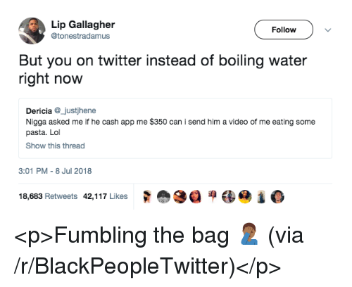 Blackpeopletwitter, Lol, and Twitter: Lip Gallagher  @tonestradamus  Follow  But you on twitter instead of boiling water  right now  Dericia_justjhene  Nigga asked me if he cash app me $350 can i send him a video of me eating some  pasta. Lol  Show this thread  3:01 PM- 8 Jul 2018  18,683 Retweets  42,1 17 Likes  式愈3目洞镂惆1 <p>Fumbling the bag 🤦🏾♂️ (via /r/BlackPeopleTwitter)</p>
