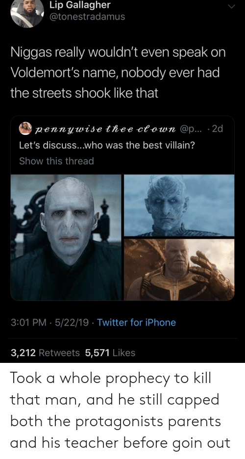 shook: Lip Gallagher  @tonestradamus  Niggas really wouldn't even speak on  Voldemort's name, nobody ever had  the streets shook like that  pennywise thee ctown @p... 2d  Let's discuss...who was the best villain?  Show this thread  3:01 PM 5/22/19 Twitter for iPhone  3,212 Retweets 5,571 Likes Took a whole prophecy to kill that man, and he still capped both the protagonists parents and his teacher before goin out