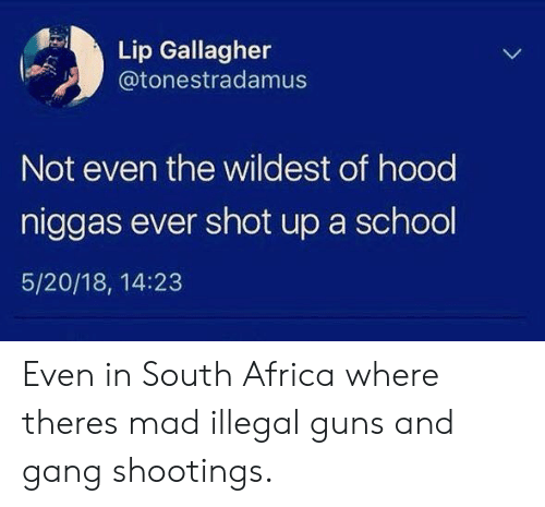South Africa: Lip Gallagher  @tonestradamus  Not even the wildest of hood  niggas ever shot up a school  5/20/18, 14:23 Even in South Africa where theres mad illegal guns and gang shootings.