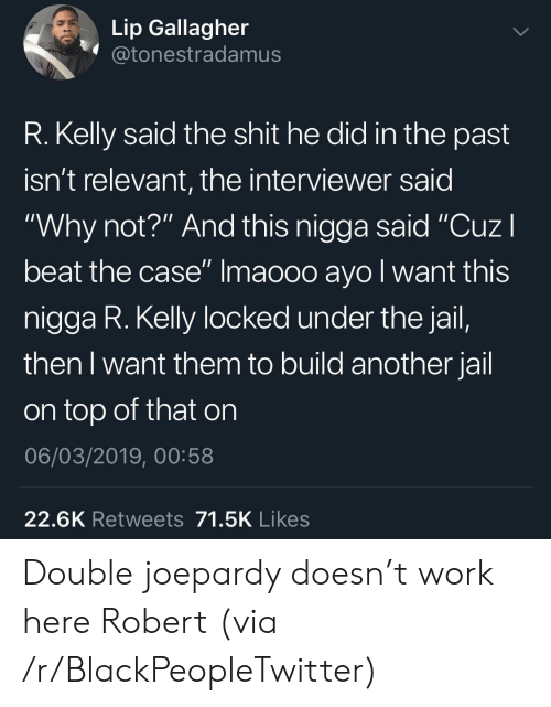 "R. Kelly: Lip Gallagher  @tonestradamus  R. Kelly said the shit he did in the past  isn't relevant, the interviewer said  ""Why not?"" And this nigga said ""CuzI  beat the case"" Imaooo ayo l want this  nigga R. Kelly locked under the jail,  then I want them to build another jail  on top of that on  06/03/2019, 00:58  22.6K Retweets 71.5K Likes Double joepardy doesn't work here Robert (via /r/BlackPeopleTwitter)"