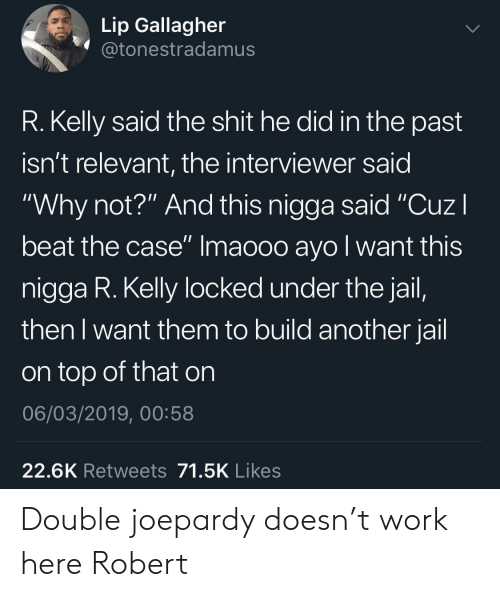 "R. Kelly: Lip Gallagher  @tonestradamus  R. Kelly said the shit he did in the past  isn't relevant, the interviewer said  ""Why not?"" And this nigga said ""CuzI  beat the case"" Imaooo ayo l want this  nigga R. Kelly locked under the jail,  then I want them to build another jail  on top of that on  06/03/2019, 00:58  22.6K Retweets 71.5K Likes Double joepardy doesn't work here Robert"