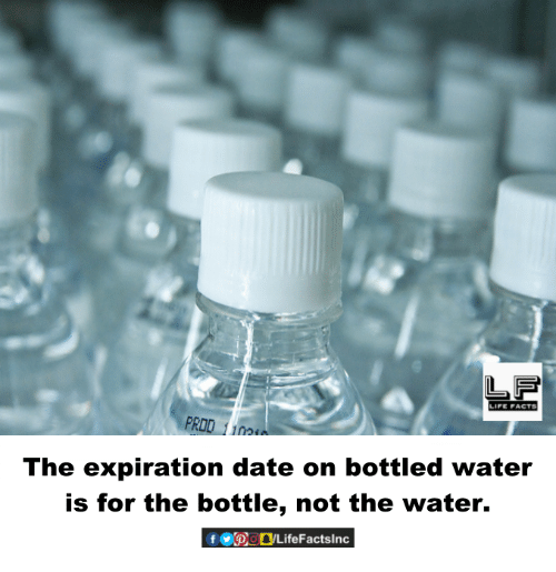 Memes, Date, and Water: LIPE PACTS  no  The expiration date on bottled water  is for the bottle, not the water.