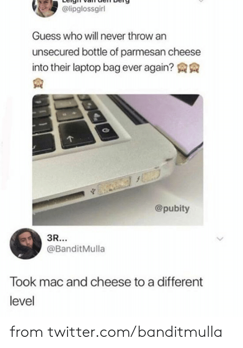 Pubity: @lipglossgirl  Guess who will never throw an  unsecured bottle of parmesan cheese  into their laptop bag ever again?  @pubity  3R...  @BanditMulla  Took mac and cheese to a different  level from twitter.com/banditmulla