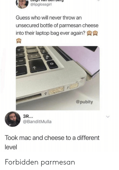 Pubity: @lipglossgirl  Guess who will never throw an  unsecured bottle of parmesan cheese  into their laptop bag ever again?  @pubity  3R...  @BanditMulla  Took mac and cheese to a different  level Forbidden parmesan