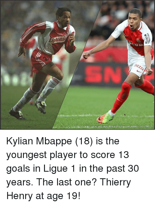 Soccer, Player, and Score: Liptonig  In  .  JAEZZA  TRIA  Gu Kylian Mbappe (18) is the youngest player to score 13 goals in Ligue 1 in the past 30 years.  The last one? Thierry Henry at age 19!