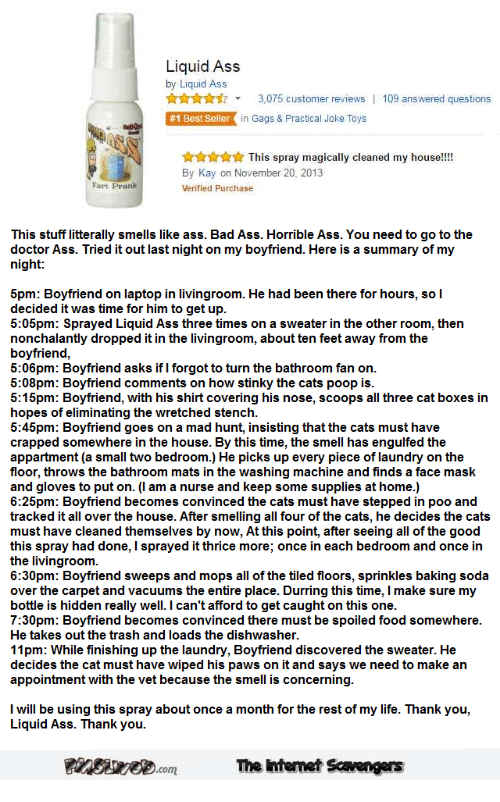 Ass, Bad, and Cats: Liquid Ass  by Liquid Ass  3,075 customer reviews  in Gags & Practical Joke Toys  109 answered questions  #1 Bestseller  This spray magically cleaned my house!!  By Kay on November 20, 2013  Verified Purchase  Fart Prank  This stuff litterally smells like ass. Bad Ass. Horrible Ass. You need to go to the  doctor Ass. Tried it out last night on my boyfriend. Here is a summary of my  night:  5pm: Boyfriend on laptop in livingroom. He had been there for hours, so I  decided it was time for him to get up  5:05pm: Sprayed Liquid Ass three times on a sweater in the other room, then  nonchalantly dropped it in the livingroom, about ten feet away from the  boyfriend,  5:06pm: Boyfriend asks if I forgot to turn the bathroom fan on.  5:08pm: Boyfriend comments on how stinky the cats poop is  5:15pm: Boyfriend, with his shirt covering his nose, scoops all three cat boxes irn  hopes of eliminating the wretched stench.  5:45pm: Boyfriend goes on a mad hunt, insisting that the cats must have  crapped somewhere in the house. By this time, the smell has engulfed the  appartment (a small two bedroom.) He picks up every piece of laundry on the  floor, throws the bathroom mats in the washing machine and finds a face mask  and gloves to put on. (l am a nurse and keep some supplies at home.)  6:25pm: Boyfriend becomes convinced the cats must have stepped in poo and  tracked it all over the house. After smelling all four of the cats, he decides the cats  must have cleaned themselves by now, At this point, after seeing all of the good  this spray had done, I sprayed it thrice more, once in each bedroom and once in  the livingroom  6:30pm: Boyfriend sweeps and mops all of the tiled floors, sprinkles baking soda  over the carpet and vacuums the entire place. Durring this time, I make sure my  bottle is hidden really well.I can't afford to get caught on this one  7:30pm: Boyfriend becomes convinced there must be spoiled food somewhere  He takes out the trash and loads the