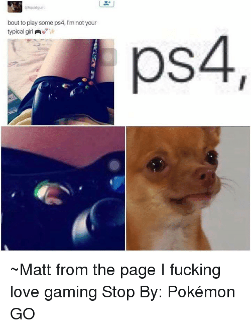 Fucking, Girls, and Love: liquidguilt  bout to play some ps4, l'm not your  typical girl  A  ps4 ~Matt from the page I fucking love gaming Stop By: Pokémon GO