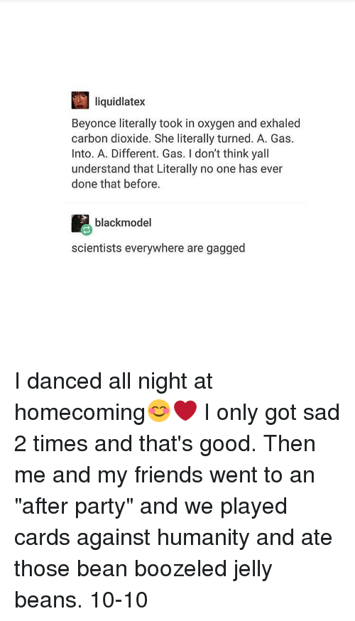 """Beyonce, Cards Against Humanity, and Dancing: liquidlatex  Beyonce literally took in oxygen and exhaled  carbon dioxide. She literally turned. A. Gas.  Into. A. Different. Gas. don't think yall  understand that Literally no one has ever  done that before.  black model  scientists everywhere are gagged I danced all night at homecoming😊❤️ I only got sad 2 times and that's good. Then me and my friends went to an """"after party"""" and we played cards against humanity and ate those bean boozeled jelly beans. 10-10"""