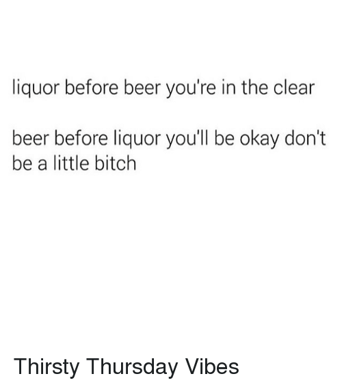 Beer, Bitch, and Dank: liquor before beer you're in the clear  beer before liquor you'll be okay don't  be a little bitch Thirsty Thursday Vibes