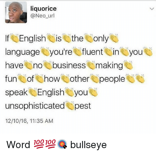 Memes, Business, and Word: liquorice  @Neo unl  lfe English EliseitheUonly  language U you're V fluent U in you  have no business making  fun U of U howe other U people  speaks, English , you  unsophisticated pest  12/10/16, 11:35 AM Word 💯💯🎯 bullseye