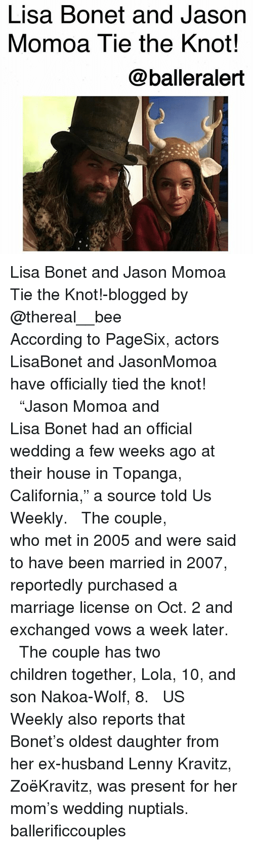 """Lenny: Lisa Bonet and Jason  Momoa Tie the Knot!  @balleralert Lisa Bonet and Jason Momoa Tie the Knot!-blogged by @thereal__bee ⠀⠀⠀⠀⠀⠀⠀⠀⠀ ⠀⠀ According to PageSix, actors LisaBonet and JasonMomoa have officially tied the knot! ⠀⠀⠀⠀⠀⠀⠀⠀⠀ ⠀⠀ """"Jason Momoa and Lisa Bonet had an official wedding a few weeks ago at their house in Topanga, California,"""" a source told Us Weekly. ⠀⠀⠀⠀⠀⠀⠀⠀⠀ ⠀⠀ The couple, who met in 2005 and were said to have been married in 2007, reportedly purchased a marriage license on Oct. 2 and exchanged vows a week later. ⠀⠀⠀⠀⠀⠀⠀⠀⠀ ⠀⠀ The couple has two children together, Lola, 10, and son Nakoa-Wolf, 8. ⠀⠀⠀⠀⠀⠀⠀⠀⠀ ⠀⠀ US Weekly also reports that Bonet's oldest daughter from her ex-husband Lenny Kravitz, ZoëKravitz, was present for her mom's wedding nuptials. ballerificcouples"""