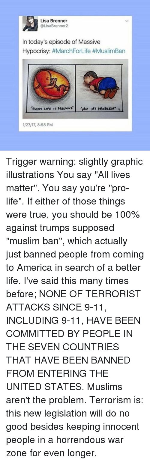"""Coming to America: Lisa Brenner  OLisaBrenner2  In today's episode of Massive  Hypocrisy: #MarchForLife #MuslimBan  NOT MY PROBLEM  EVERY LIFE  1/2717, 8:58 PM Trigger warning: slightly graphic illustrations You say """"All lives matter"""". You say you're """"pro-life"""". If either of those things were true, you should be 100% against trumps supposed """"muslim ban"""", which actually just banned people from coming to America in search of a better life. I've said this many times before; NONE OF TERRORIST ATTACKS SINCE 9-11, INCLUDING 9-11, HAVE BEEN COMMITTED BY PEOPLE IN THE SEVEN COUNTRIES THAT HAVE BEEN BANNED FROM ENTERING THE UNITED STATES. Muslims aren't the problem. Terrorism is: this new legislation will do no good besides keeping innocent people in a horrendous war zone for even longer."""