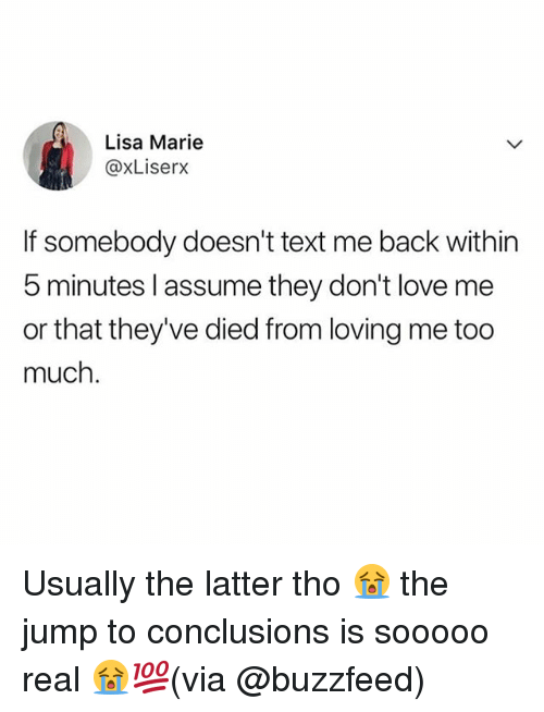 Love, Memes, and Too Much: Lisa Marie  @xLiserx  If somebody doesn't text me back within  5 minutes l assume they don't love me  or that they've died from loving me too  much. Usually the latter tho 😭 the jump to conclusions is sooooo real 😭💯(via @buzzfeed)