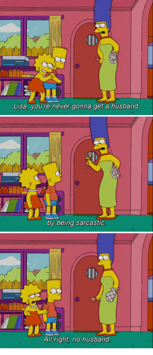 Being Sarcastic: Lisa, you're never gonna get a husband   by being sarcastic   All right, no husband