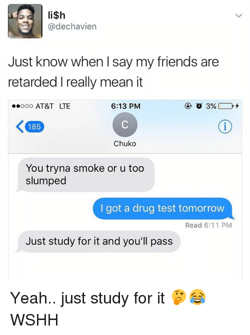 Memes, Drug Test, and 🤖: lish  @dechavien  Just know when I say my friends are  retarded really mean it  6:13 PM  ooooo AT&T LTE  K 185  Chuko  You tryna smoke or u too  slumped  I got a drug test tomorrow  Read 6:11 PM  Just study for it and you'll pass Yeah.. just study for it 🤔😂 WSHH