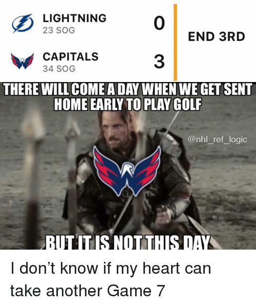 sog: LISHTNING0  23 SOG  END 3RD  CAPITALS  34 SOG  3  THERE WILL COME A DAY WHEN WE GET SENT  HOME EARLY TO PLAY GOLF  @nhl ref logic  BUTITIS NOT THIS DAY I don't know if my heart can take another Game 7